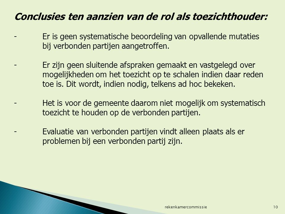 10 Conclusies ten aanzien van de rol als toezichthouder: - Er is geen systematische beoordeling van opvallende mutaties bij verbonden partijen aangetroffen.