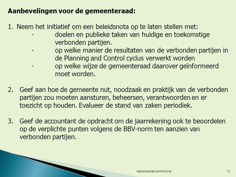 12 Aanbevelingen voor de gemeenteraad: 1.Neem het initiatief om een beleidsnota op te laten stellen met: - doelen en publieke taken van huidige en toekomstige verbonden partijen.