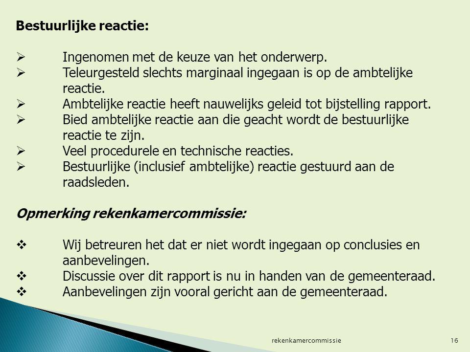 16 Bestuurlijke reactie:  Ingenomen met de keuze van het onderwerp.  Teleurgesteld slechts marginaal ingegaan is op de ambtelijke reactie.  Ambteli