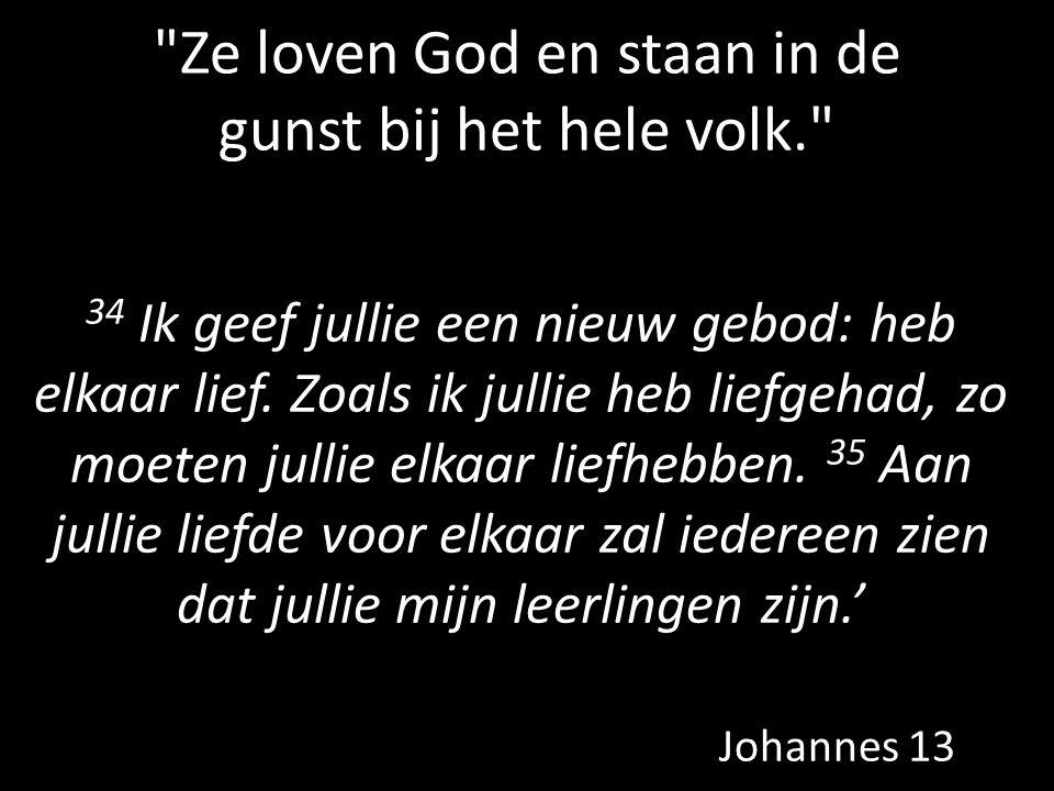 Ze loven God en staan in de gunst bij het hele volk. 34 Ik geef jullie een nieuw gebod: heb elkaar lief.