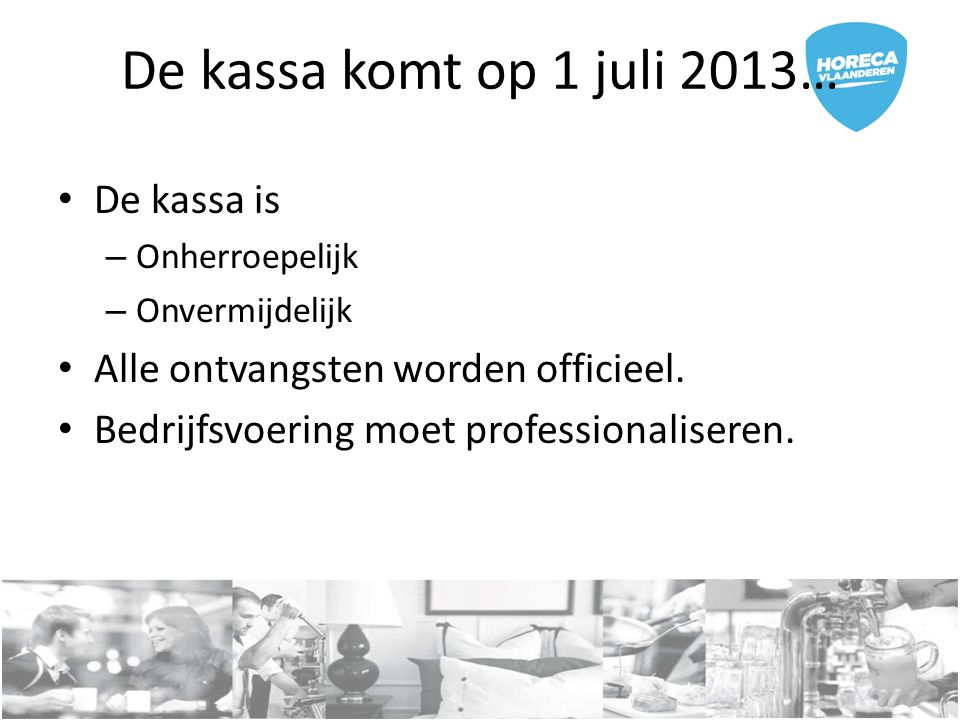 De kassa komt op 1 juli 2013… De kassa is – Onherroepelijk – Onvermijdelijk Alle ontvangsten worden officieel. Bedrijfsvoering moet professionaliseren