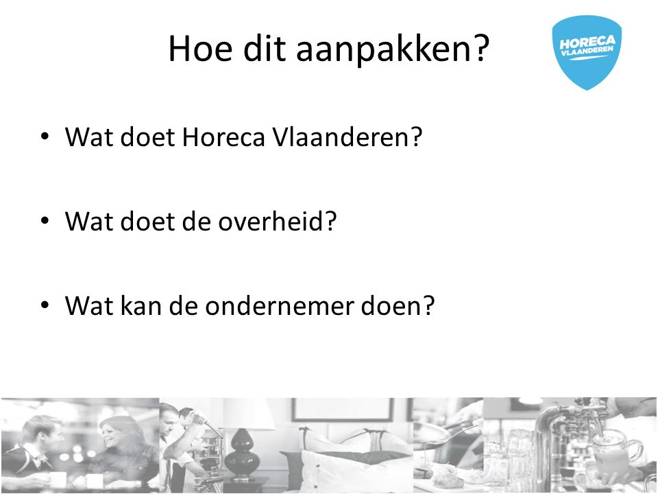 Hoe dit aanpakken Wat doet Horeca Vlaanderen Wat doet de overheid Wat kan de ondernemer doen