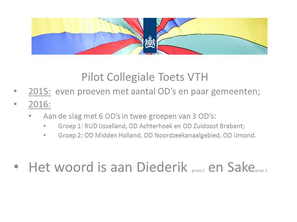Pilot Collegiale Toets VTH 2015: even proeven met aantal OD's en paar gemeenten; 2016: Aan de slag met 6 OD's in twee groepen van 3 OD's: Groep 1: RUD IJsselland, OD Achterhoek en OD Zuidoost Brabant; Groep 2: OD Midden Holland, OD Noordzeekanaalgebied, OD IJmond.
