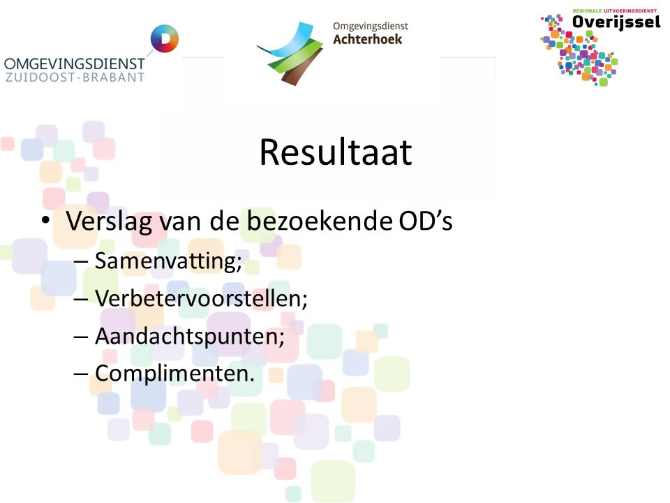 Resultaat Verslag van de bezoekende OD's – Samenvatting; – Verbetervoorstellen; – Aandachtspunten; – Complimenten.