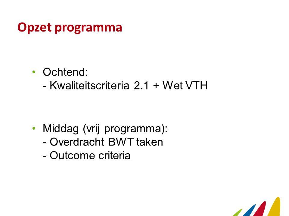 Opzet programma Ochtend: - Kwaliteitscriteria 2.1 + Wet VTH Middag (vrij programma): - Overdracht BWT taken - Outcome criteria