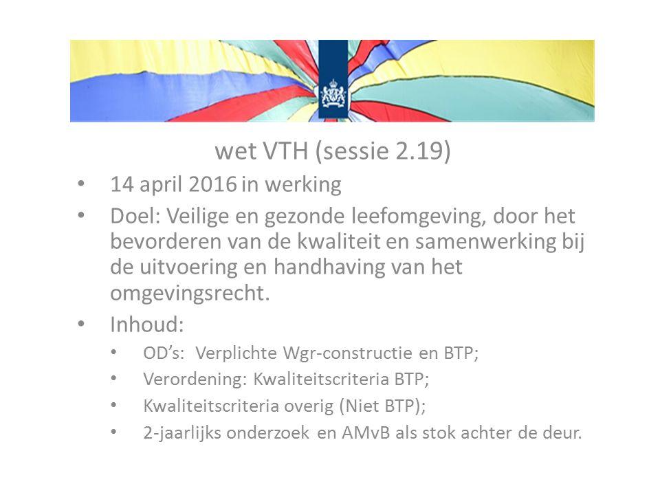 wet VTH (sessie 2.19) 14 april 2016 in werking Doel: Veilige en gezonde leefomgeving, door het bevorderen van de kwaliteit en samenwerking bij de uitvoering en handhaving van het omgevingsrecht.