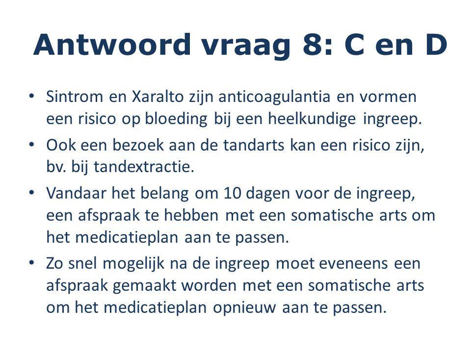 Antwoord vraag 8: C en D Sintrom en Xaralto zijn anticoagulantia en vormen een risico op bloeding bij een heelkundige ingreep. Ook een bezoek aan de t