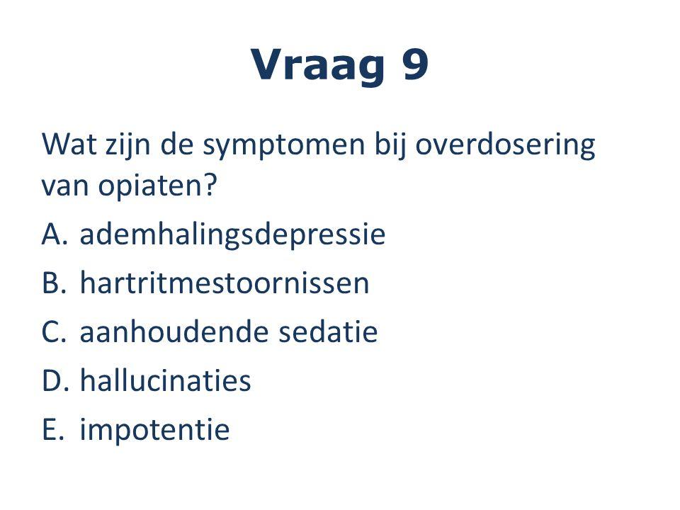 Vraag 9 Wat zijn de symptomen bij overdosering van opiaten? A.ademhalingsdepressie B.hartritmestoornissen C.aanhoudende sedatie D.hallucinaties E.impo