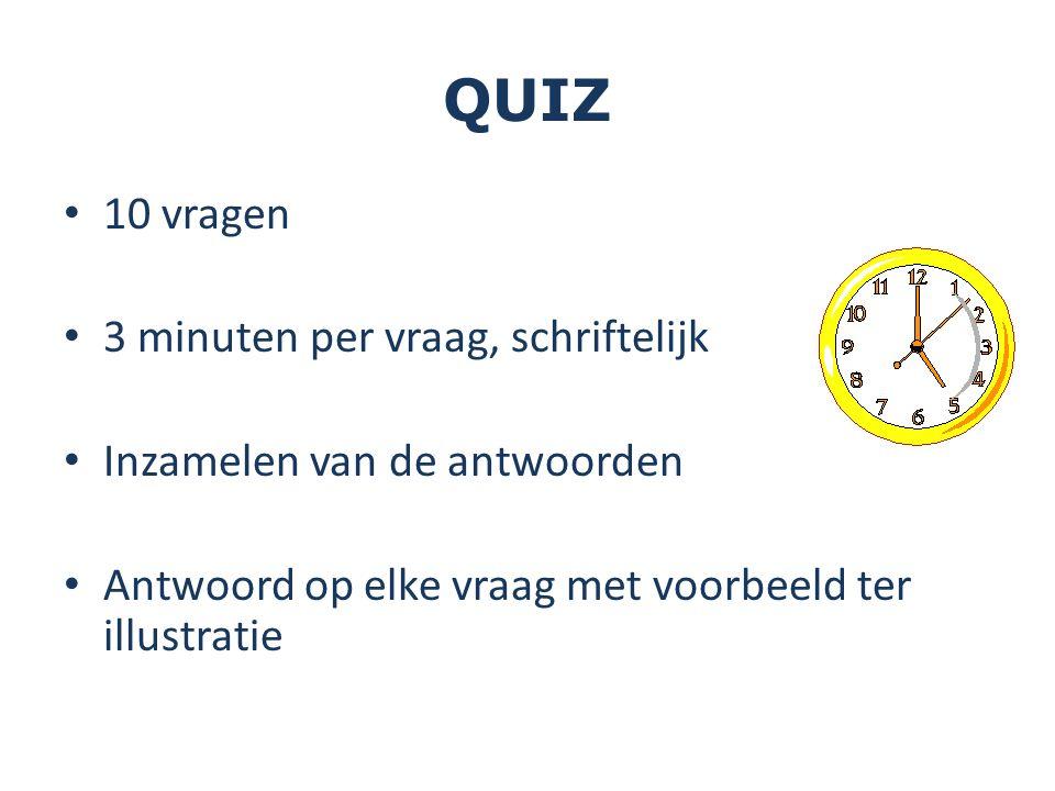 QUIZ 10 vragen 3 minuten per vraag, schriftelijk Inzamelen van de antwoorden Antwoord op elke vraag met voorbeeld ter illustratie