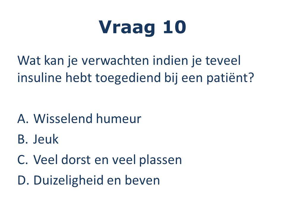 Vraag 10 Wat kan je verwachten indien je teveel insuline hebt toegediend bij een patiënt? A.Wisselend humeur B.Jeuk C.Veel dorst en veel plassen D.Dui