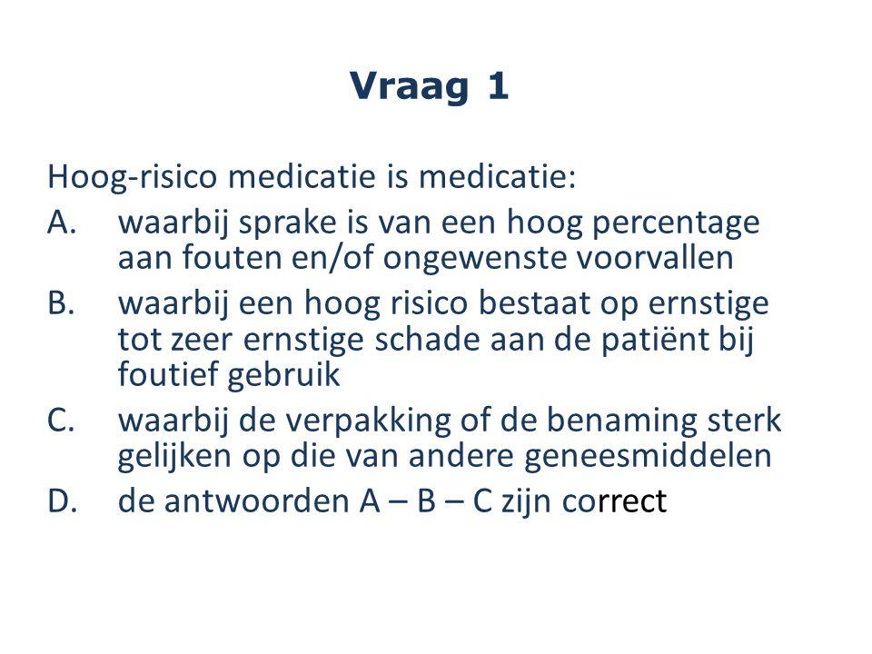 Vraag 1 Hoog-risico medicatie is medicatie: A.waarbij sprake is van een hoog percentage aan fouten en/of ongewenste voorvallen B.waarbij een hoog risico bestaat op ernstige tot zeer ernstige schade aan de patiënt bij foutief gebruik C.waarbij de verpakking of de benaming sterk gelijken op die van andere geneesmiddelen D.de antwoorden A – B – C zijn correct