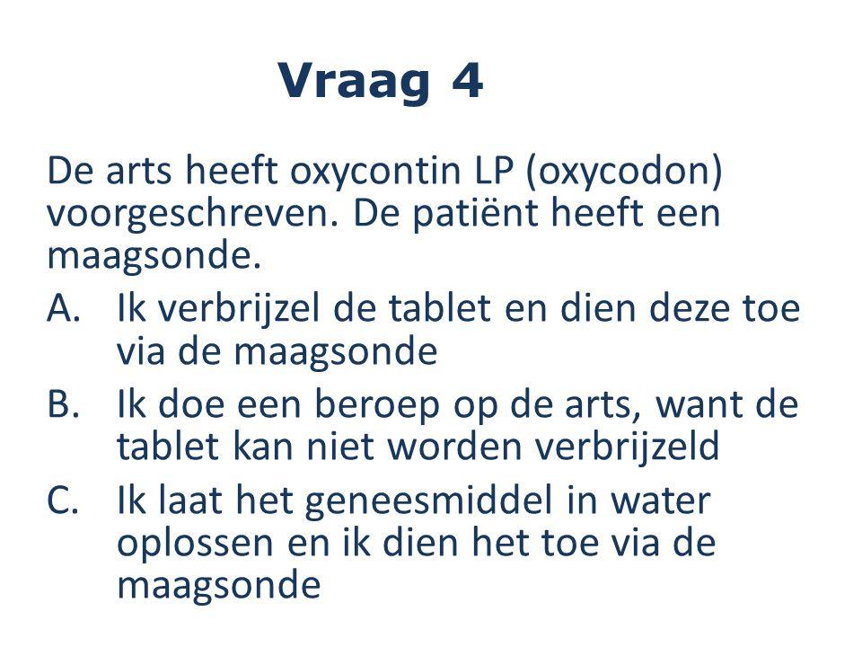 De arts heeft oxycontin LP (oxycodon) voorgeschreven. De patiënt heeft een maagsonde. A.Ik verbrijzel de tablet en dien deze toe via de maagsonde B.Ik