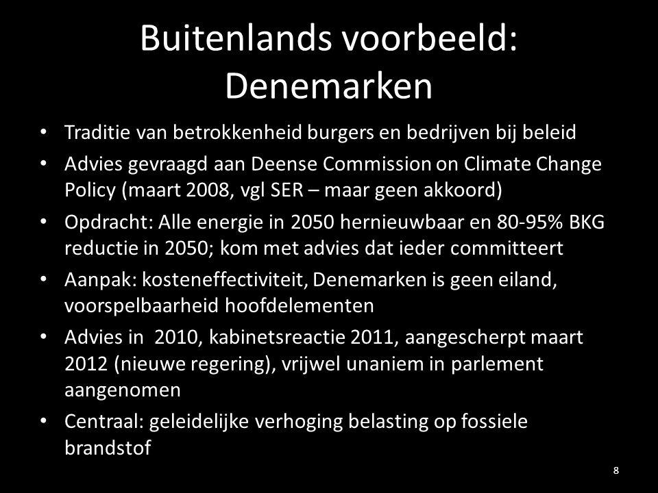 Buitenlands voorbeeld: Denemarken Traditie van betrokkenheid burgers en bedrijven bij beleid Advies gevraagd aan Deense Commission on Climate Change Policy (maart 2008, vgl SER – maar geen akkoord) Opdracht: Alle energie in 2050 hernieuwbaar en 80-95% BKG reductie in 2050; kom met advies dat ieder committeert Aanpak: kosteneffectiviteit, Denemarken is geen eiland, voorspelbaarheid hoofdelementen Advies in 2010, kabinetsreactie 2011, aangescherpt maart 2012 (nieuwe regering), vrijwel unaniem in parlement aangenomen Centraal: geleidelijke verhoging belasting op fossiele brandstof 8
