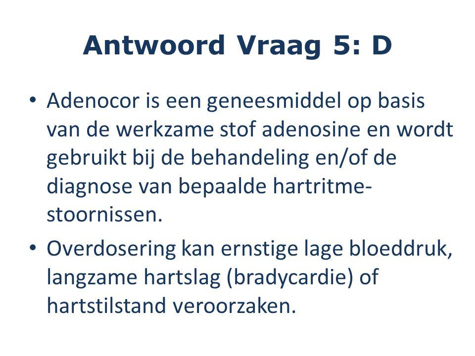 Antwoord Vraag 5: D Adenocor is een geneesmiddel op basis van de werkzame stof adenosine en wordt gebruikt bij de behandeling en/of de diagnose van bepaalde hartritme- stoornissen.
