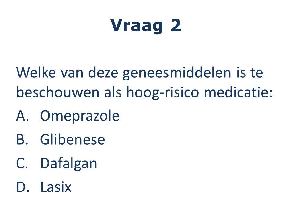 Vraag 2 Welke van deze geneesmiddelen is te beschouwen als hoog-risico medicatie: A.Omeprazole B.Glibenese C.Dafalgan D.Lasix