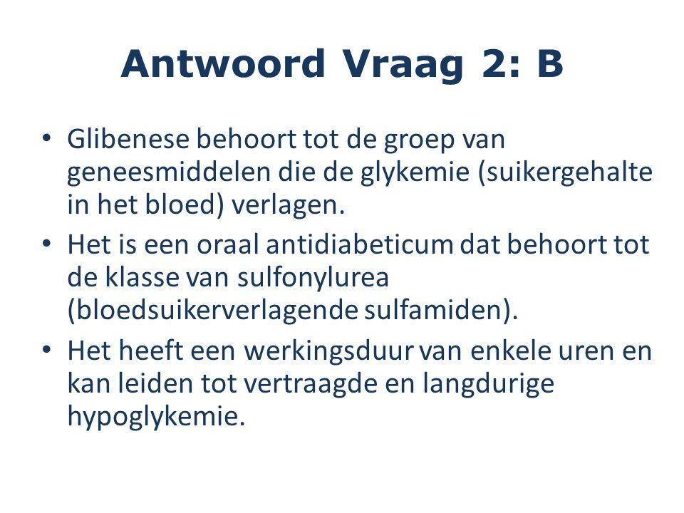 Antwoord Vraag 2: B Glibenese behoort tot de groep van geneesmiddelen die de glykemie (suikergehalte in het bloed) verlagen.