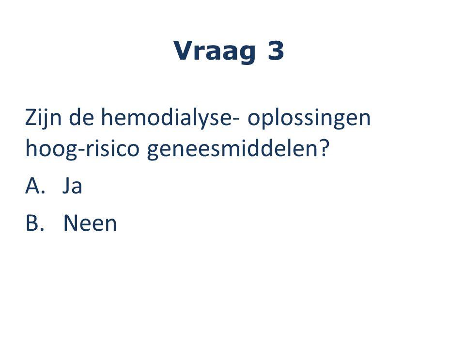 Vraag 3 Zijn de hemodialyse- oplossingen hoog-risico geneesmiddelen? A.Ja B.Neen