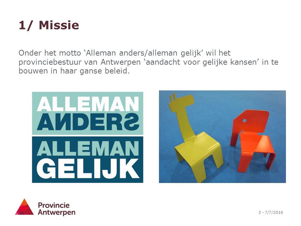 3 - 7/7/2016 1/ Missie Onder het motto 'Alleman anders/alleman gelijk' wil het provinciebestuur van Antwerpen 'aandacht voor gelijke kansen' in te bouwen in haar ganse beleid.
