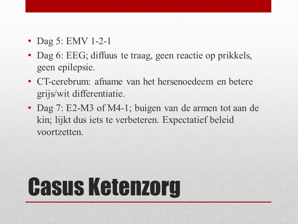 Casus Ketenzorg Dag 8: Fors hoesten en spontane ongerichte bewegingen Dag 11: Tonisch-clonisch insult Dag 12: Regelmatig zeer oncomfortabel en motorisch onrustig (verkrampt helemaal), sedatie opgehoogd Dag 13: MRI cerebrum: geen evidente afwijkingen