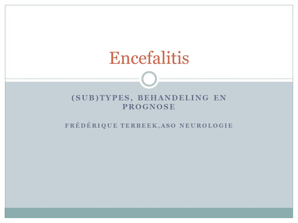 (SUB)TYPES, BEHANDELING EN PROGNOSE FRÉDÉRIQUE TERBEEK,ASO NEUROLOGIE Encefalitis