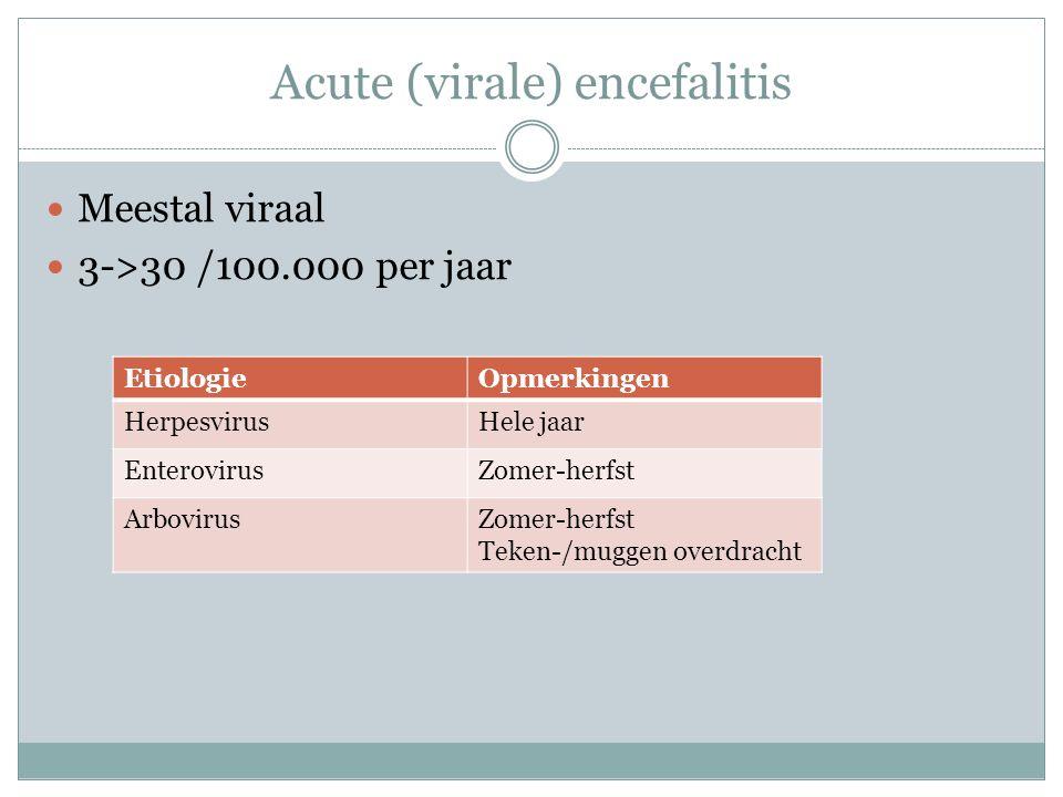 Acute (virale) encefalitis Meestal viraal 3->30 /100.000 per jaar EtiologieOpmerkingen HerpesvirusHele jaar EnterovirusZomer-herfst ArbovirusZomer-herfst Teken-/muggen overdracht