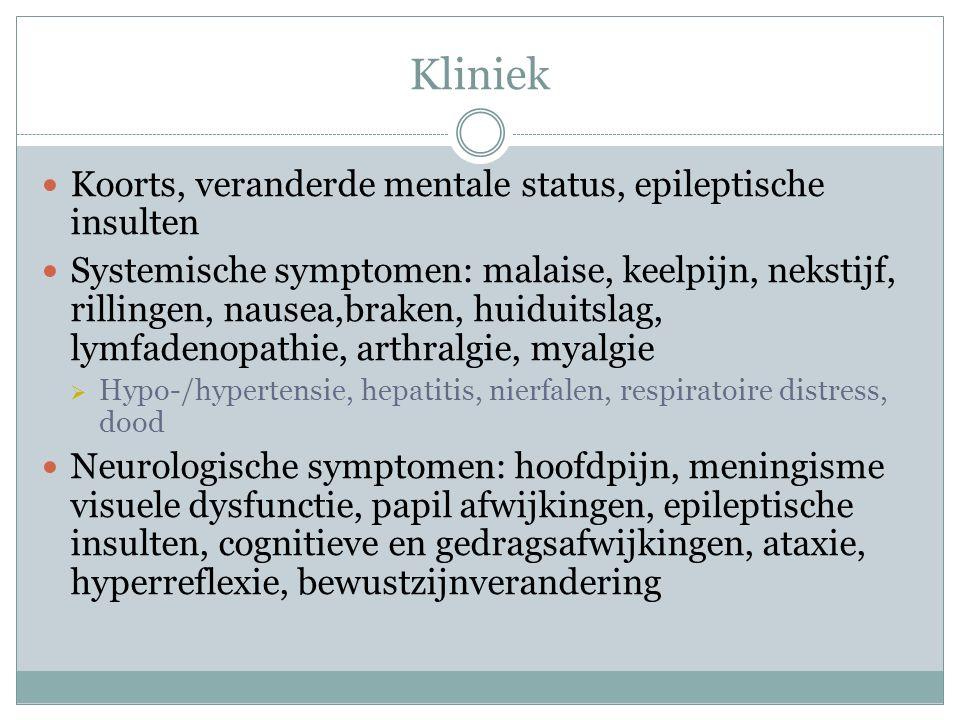 Kliniek Koorts, veranderde mentale status, epileptische insulten Systemische symptomen: malaise, keelpijn, nekstijf, rillingen, nausea,braken, huiduitslag, lymfadenopathie, arthralgie, myalgie  Hypo-/hypertensie, hepatitis, nierfalen, respiratoire distress, dood Neurologische symptomen: hoofdpijn, meningisme visuele dysfunctie, papil afwijkingen, epileptische insulten, cognitieve en gedragsafwijkingen, ataxie, hyperreflexie, bewustzijnverandering