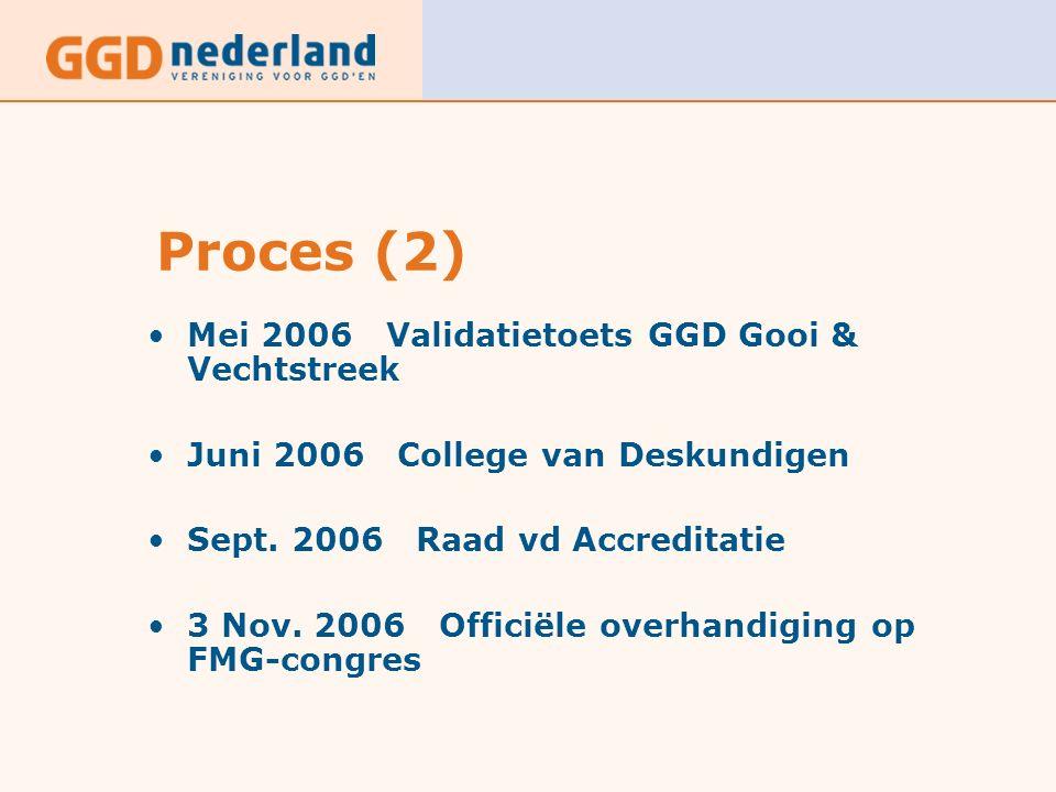 Proces (2) Mei 2006 Validatietoets GGD Gooi & Vechtstreek Juni 2006 College van Deskundigen Sept. 2006 Raad vd Accreditatie 3 Nov. 2006 Officiële over