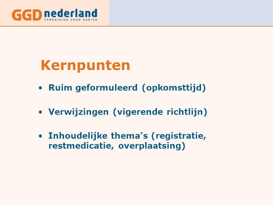 Kernpunten Ruim geformuleerd (opkomsttijd) Verwijzingen (vigerende richtlijn) Inhoudelijke thema's (registratie, restmedicatie, overplaatsing)