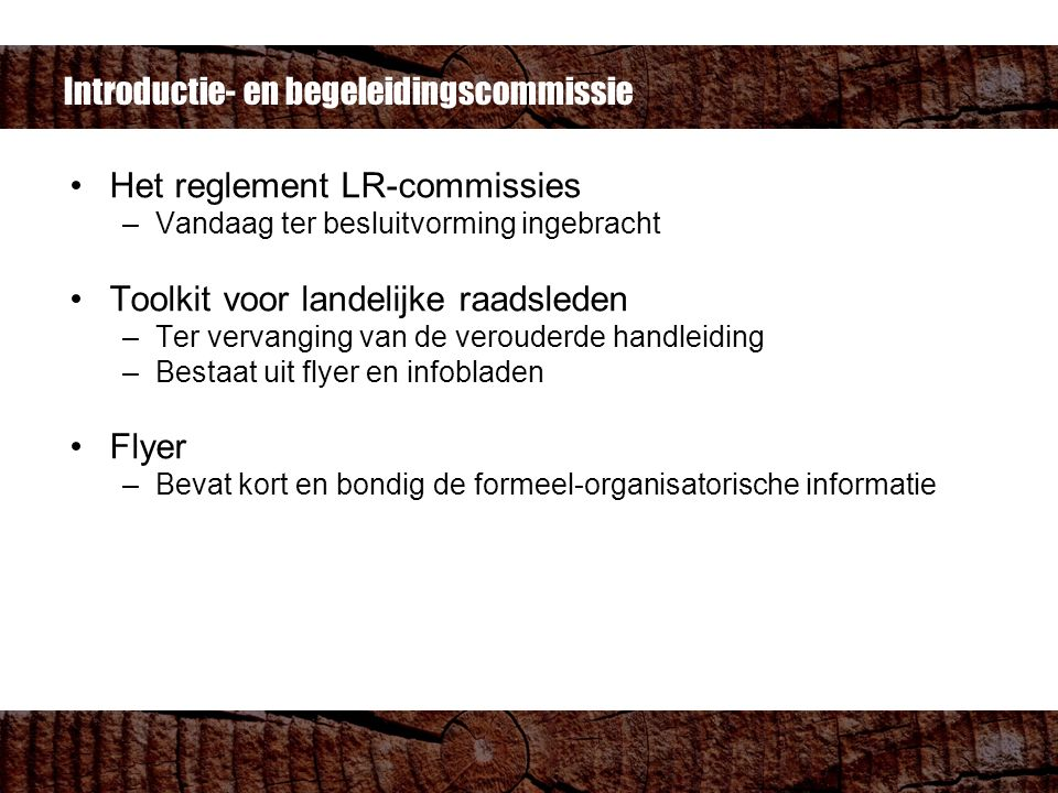 Het reglement LR-commissies –Vandaag ter besluitvorming ingebracht Toolkit voor landelijke raadsleden –Ter vervanging van de verouderde handleiding –Bestaat uit flyer en infobladen Flyer –Bevat kort en bondig de formeel-organisatorische informatie Introductie- en begeleidingscommissie