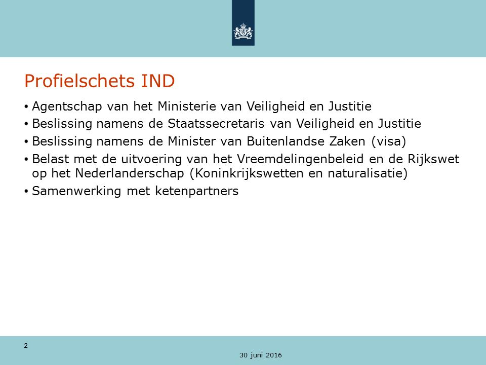 30 juni 2016 3 Missie De IND is de toelatingsorganisatie van Nederland De IND wil een open, vakkundige en betrouwbare organisatie zijn.