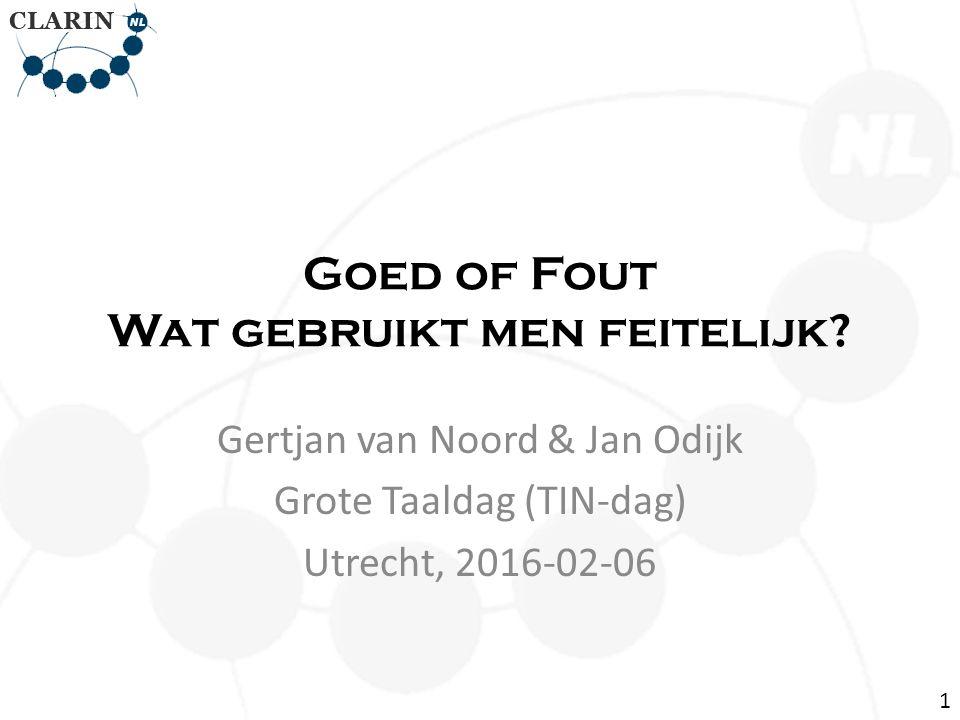 Goed of Fout Wat gebruikt men feitelijk? Gertjan van Noord & Jan Odijk Grote Taaldag (TIN-dag) Utrecht, 2016-02-06 1