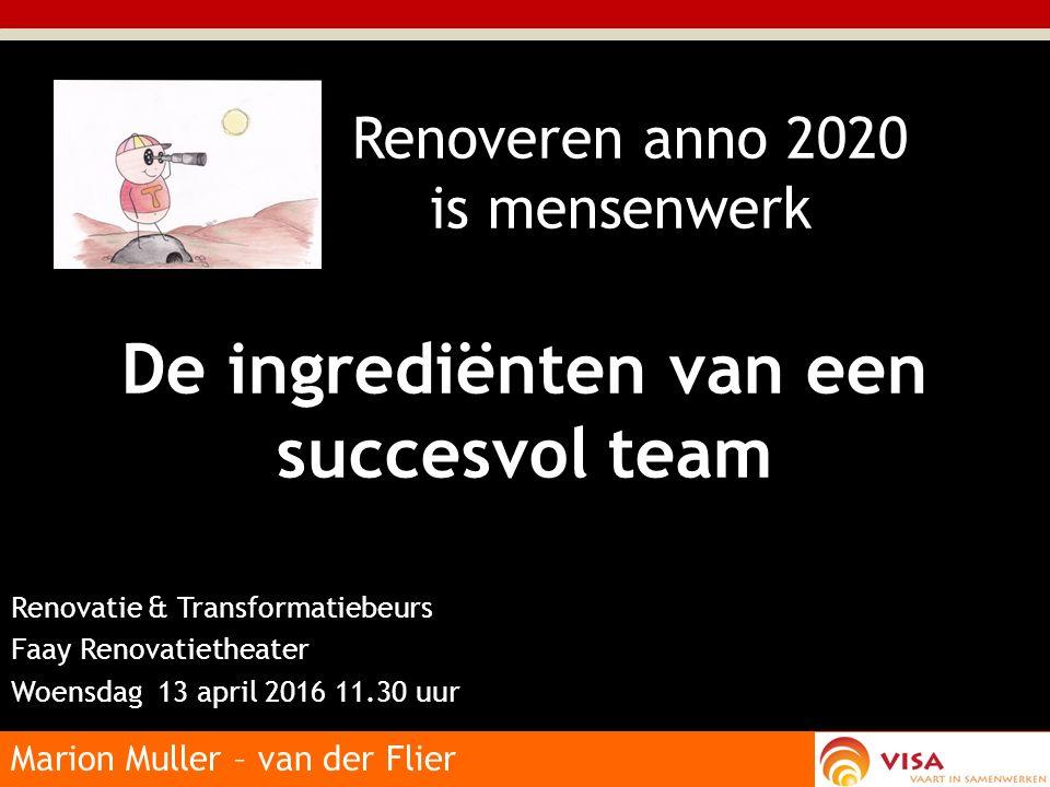 Renoveren anno 2020 is mensenwerk De ingrediënten van een succesvol team Renovatie & Transformatiebeurs Faay Renovatietheater Woensdag 13 april 2016 11.30 uur Marion Muller – van der Flier
