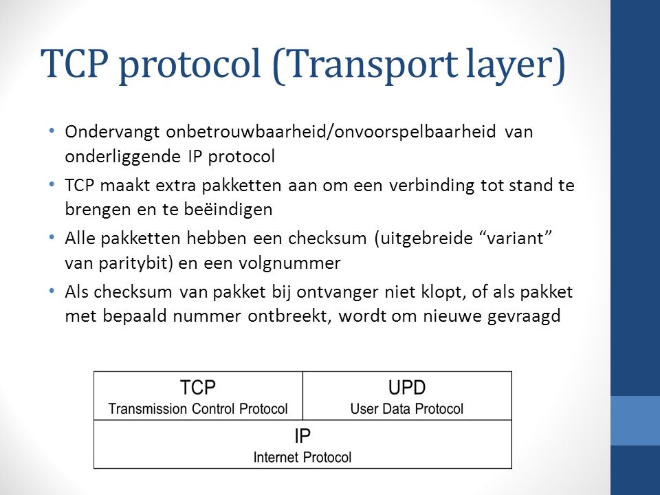 TCP protocol (Transport layer) Ondervangt onbetrouwbaarheid/onvoorspelbaarheid van onderliggende IP protocol TCP maakt extra pakketten aan om een verbinding tot stand te brengen en te beëindigen Alle pakketten hebben een checksum (uitgebreide variant van paritybit) en een volgnummer Als checksum van pakket bij ontvanger niet klopt, of als pakket met bepaald nummer ontbreekt, wordt om nieuwe gevraagd