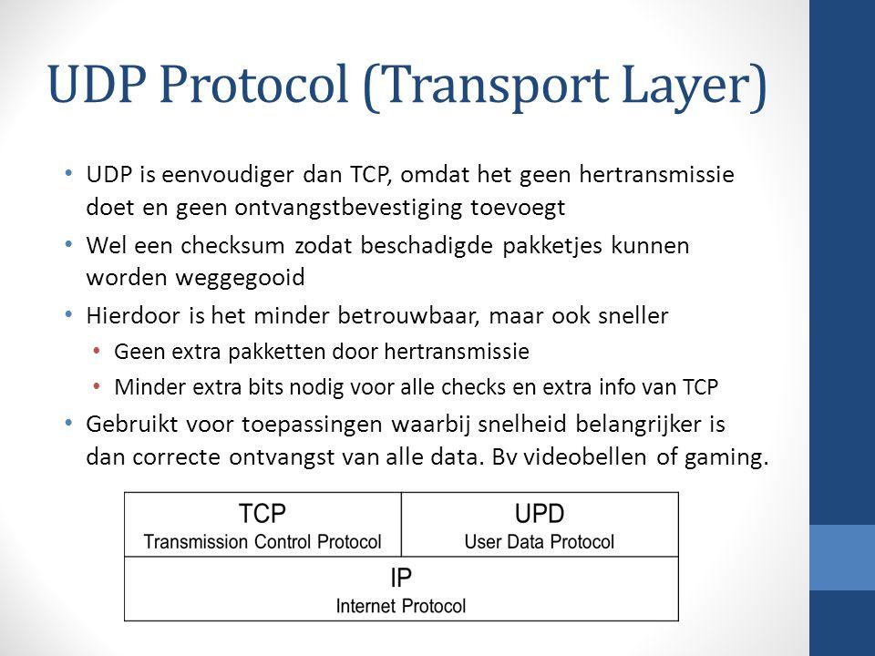 UDP Protocol (Transport Layer) UDP is eenvoudiger dan TCP, omdat het geen hertransmissie doet en geen ontvangstbevestiging toevoegt Wel een checksum zodat beschadigde pakketjes kunnen worden weggegooid Hierdoor is het minder betrouwbaar, maar ook sneller Geen extra pakketten door hertransmissie Minder extra bits nodig voor alle checks en extra info van TCP Gebruikt voor toepassingen waarbij snelheid belangrijker is dan correcte ontvangst van alle data.