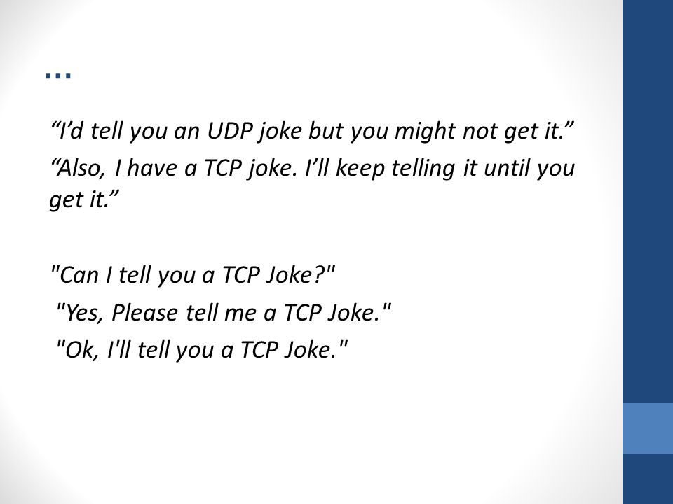 "… ""I'd tell you an UDP joke but you might not get it."" ""Also, I have a TCP joke. I'll keep telling it until you get it."""