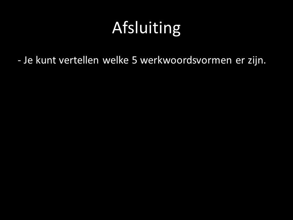 Afsluiting - Je kunt vertellen welke 5 werkwoordsvormen er zijn.