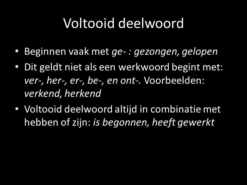 Voltooid deelwoord Beginnen vaak met ge- : gezongen, gelopen Dit geldt niet als een werkwoord begint met: ver-, her-, er-, be-, en ont-.