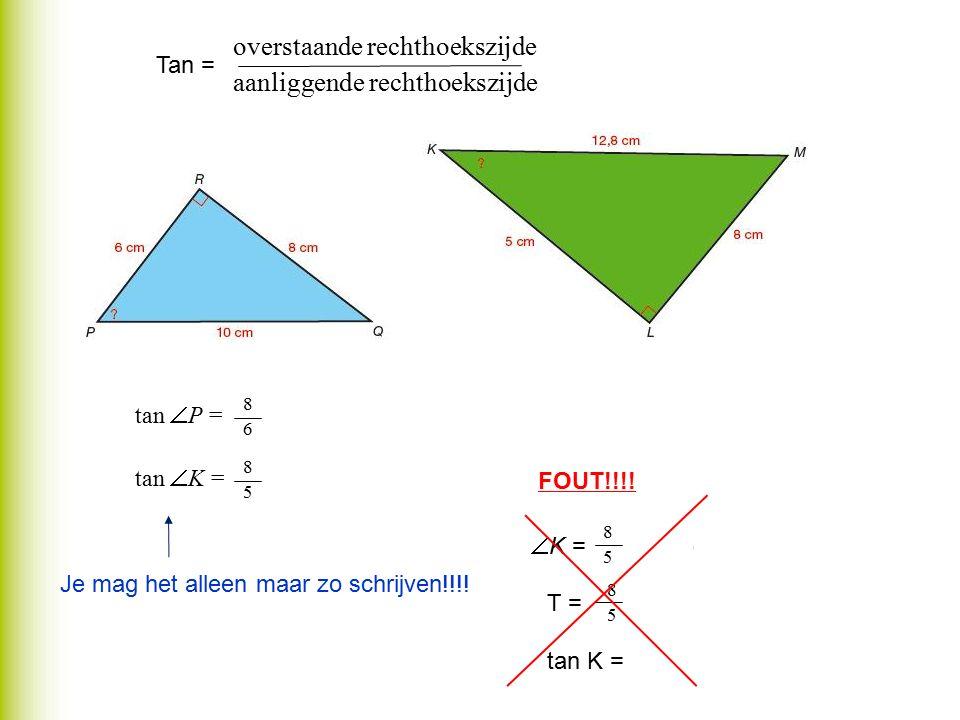 tan  P == 1,333… tan  K == 1,6 8686 8585 overstaande rechthoekszijde aanliggende rechthoekszijde Tan = Je mag het alleen maar zo schrijven!!!! FOUT!