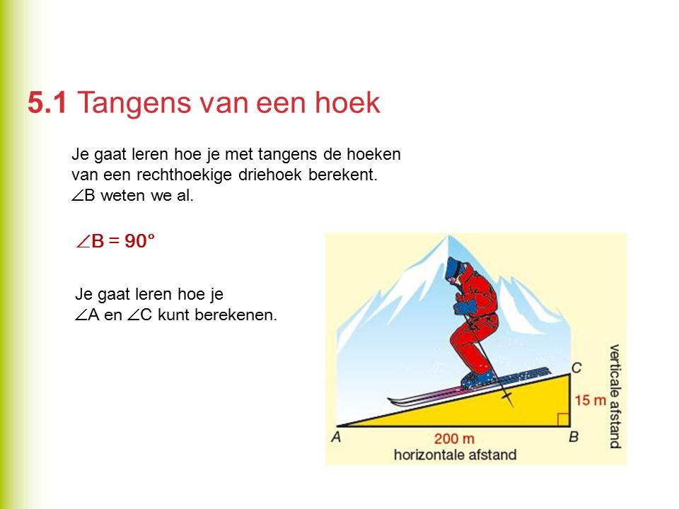 5.1 Tangens van een hoek Je gaat leren hoe je met tangens de hoeken van een rechthoekige driehoek berekent.  B weten we al.  B = 90° Je gaat leren h