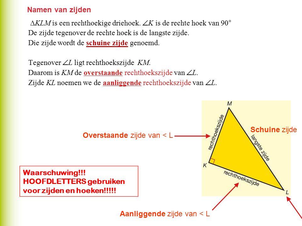 Namen van zijden ∆KLM is een rechthoekige driehoek.  K is de rechte hoek van 90° De zijde tegenover de rechte hoek is de langste zijde. Die zijde wor