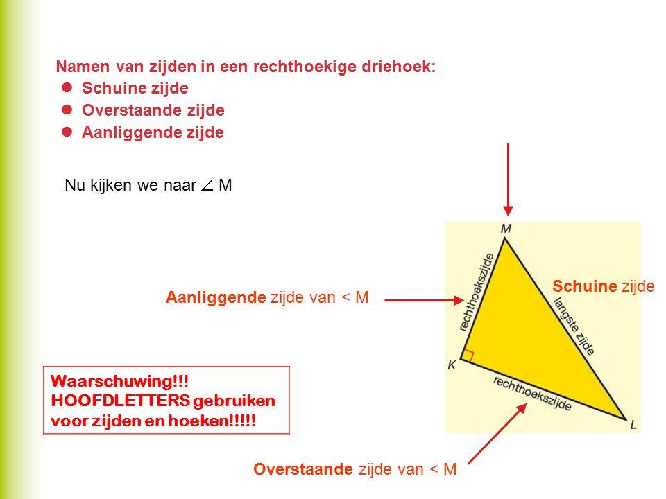 Namen van zijden in een rechthoekige driehoek: Schuine zijde Overstaande zijde Aanliggende zijde Aanliggende zijde van < M Overstaande zijde van < M S