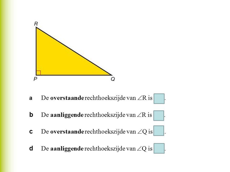 a De overstaande rechthoekszijde van  R is PQ. b De aanliggende rechthoekszijde van  R is PR. c De overstaande rechthoekszijde van  Q is PR. d De a