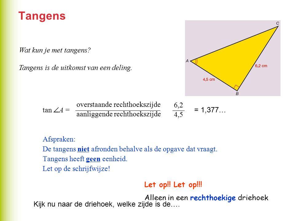 Tangens tan  A = = Afspraken: De tangens niet afronden behalve als de opgave dat vraagt. Tangens heeft geen eenheid. Let op de schrijfwijze! overstaa
