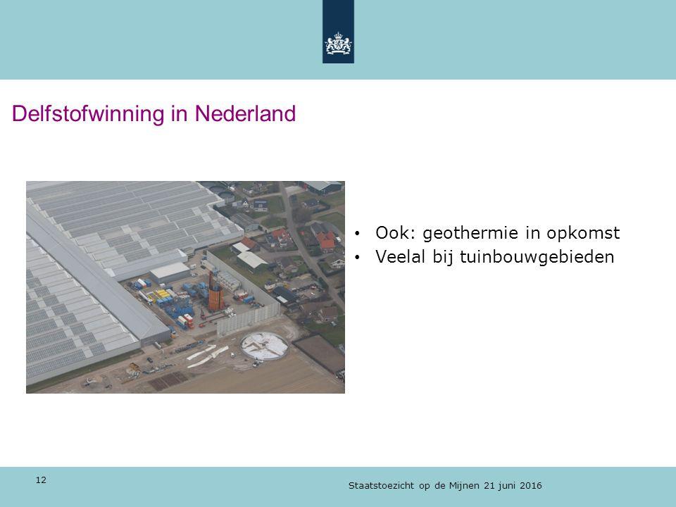 Delfstofwinning in Nederland Ook: geothermie in opkomst Veelal bij tuinbouwgebieden Staatstoezicht op de Mijnen 21 juni 2016 12