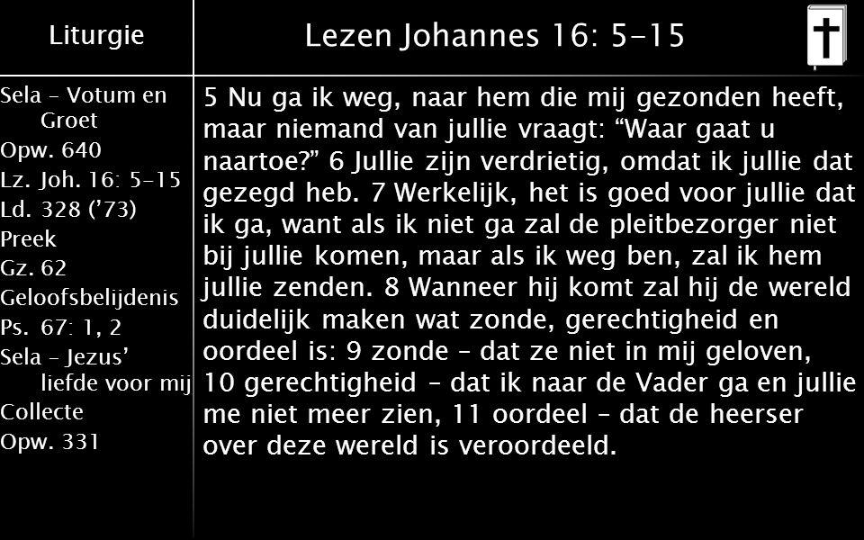 Liturgie Sela – Votum en Groet Opw.640 Lz.Joh. 16: 5-15 Ld.328 ('73) Preek Gz.62 Geloofsbelijdenis Ps.67: 1, 2 Sela – Jezus' liefde voor mij Collecte