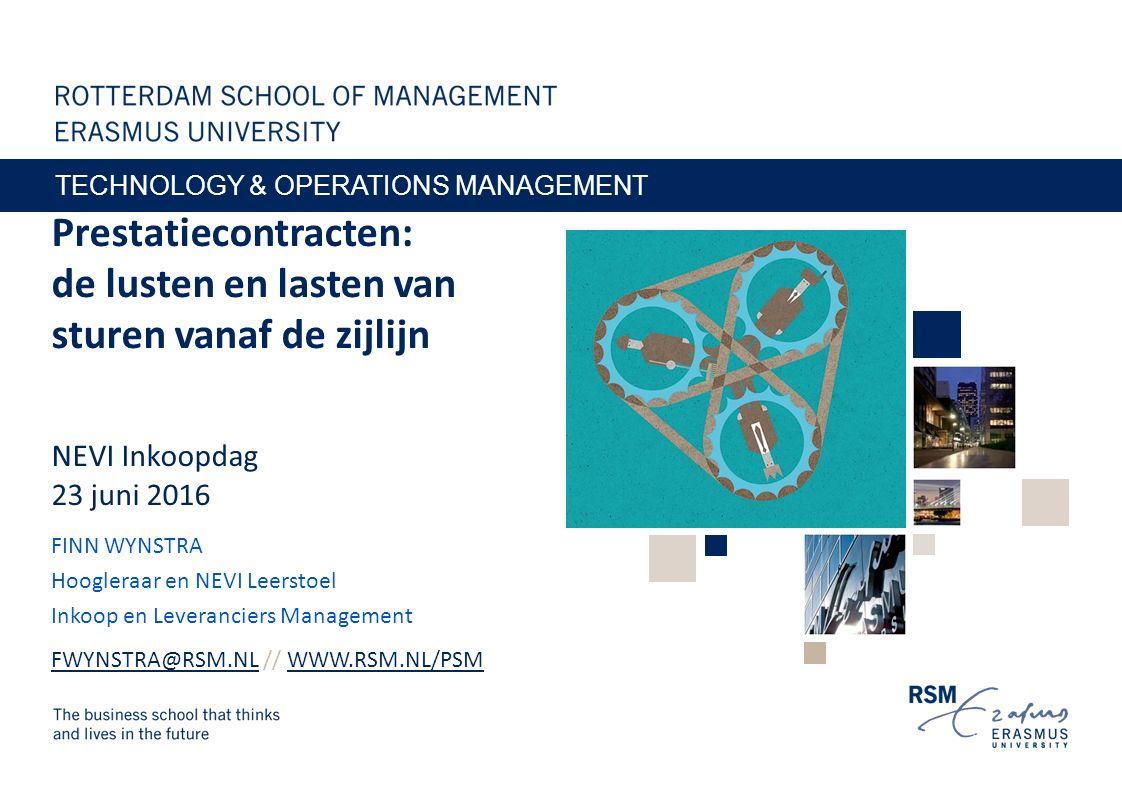 Prestatiecontracten: de lusten en lasten van sturen vanaf de zijlijn NEVI Inkoopdag 23 juni 2016 FINN WYNSTRA Hoogleraar en NEVI Leerstoel Inkoop en Leveranciers Management FWYNSTRA@RSM.NLFWYNSTRA@RSM.NL // WWW.RSM.NL/PSMWWW.RSM.NL/PSM TECHNOLOGY & OPERATIONS MANAGEMENT