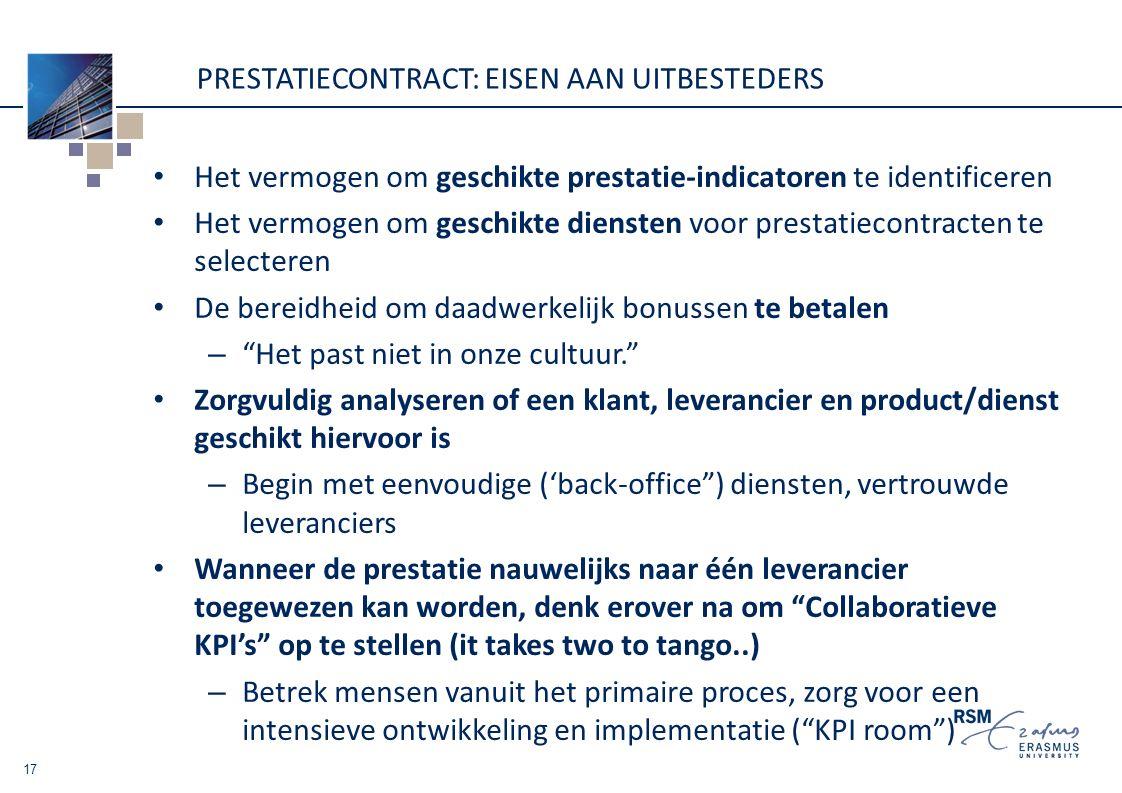 PRESTATIECONTRACT: EISEN AAN UITBESTEDERS Het vermogen om geschikte prestatie-indicatoren te identificeren Het vermogen om geschikte diensten voor prestatiecontracten te selecteren De bereidheid om daadwerkelijk bonussen te betalen – Het past niet in onze cultuur. Zorgvuldig analyseren of een klant, leverancier en product/dienst geschikt hiervoor is – Begin met eenvoudige ('back-office ) diensten, vertrouwde leveranciers Wanneer de prestatie nauwelijks naar één leverancier toegewezen kan worden, denk erover na om Collaboratieve KPI's op te stellen (it takes two to tango..) – Betrek mensen vanuit het primaire proces, zorg voor een intensieve ontwikkeling en implementatie ( KPI room ) 17