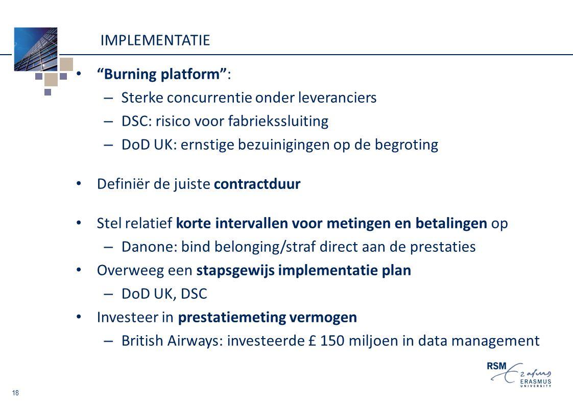 IMPLEMENTATIE Burning platform : – Sterke concurrentie onder leveranciers – DSC: risico voor fabriekssluiting – DoD UK: ernstige bezuinigingen op de begroting Definiër de juiste contractduur Stel relatief korte intervallen voor metingen en betalingen op – Danone: bind belonging/straf direct aan de prestaties Overweeg een stapsgewijs implementatie plan – DoD UK, DSC Investeer in prestatiemeting vermogen – British Airways: investeerde £ 150 miljoen in data management 18