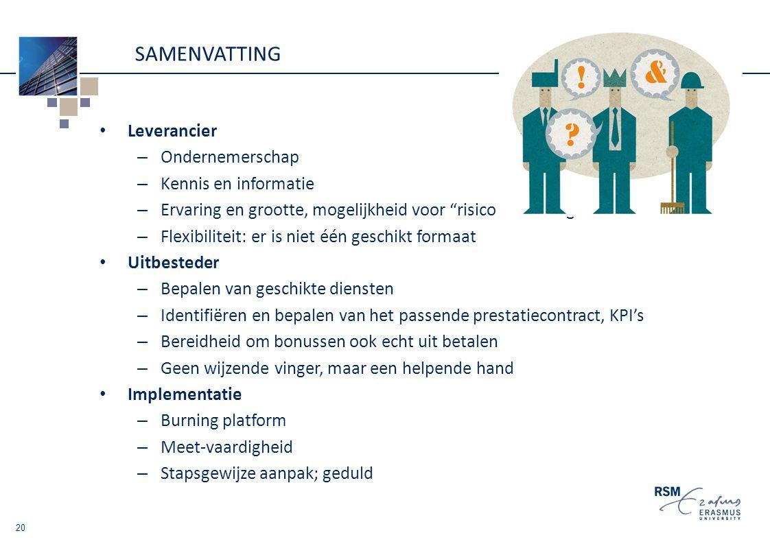 SAMENVATTING Leverancier – Ondernemerschap – Kennis en informatie – Ervaring en grootte, mogelijkheid voor risico bundeling – Flexibiliteit: er is niet één geschikt formaat Uitbesteder – Bepalen van geschikte diensten – Identifiëren en bepalen van het passende prestatiecontract, KPI's – Bereidheid om bonussen ook echt uit betalen – Geen wijzende vinger, maar een helpende hand Implementatie – Burning platform – Meet-vaardigheid – Stapsgewijze aanpak; geduld 20