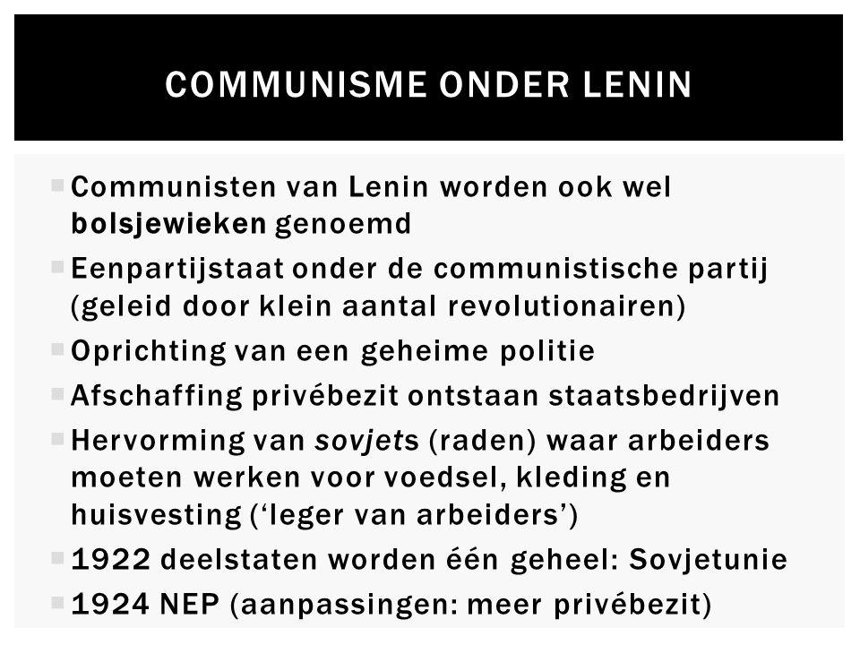 COMMUNISME ONDER LENIN  Communisten van Lenin worden ook wel bolsjewieken genoemd  Eenpartijstaat onder de communistische partij (geleid door klein aantal revolutionairen)  Oprichting van een geheime politie  Afschaffing privébezit ontstaan staatsbedrijven  Hervorming van sovjets (raden) waar arbeiders moeten werken voor voedsel, kleding en huisvesting ('leger van arbeiders')  1922 deelstaten worden één geheel: Sovjetunie  1924 NEP (aanpassingen: meer privébezit)